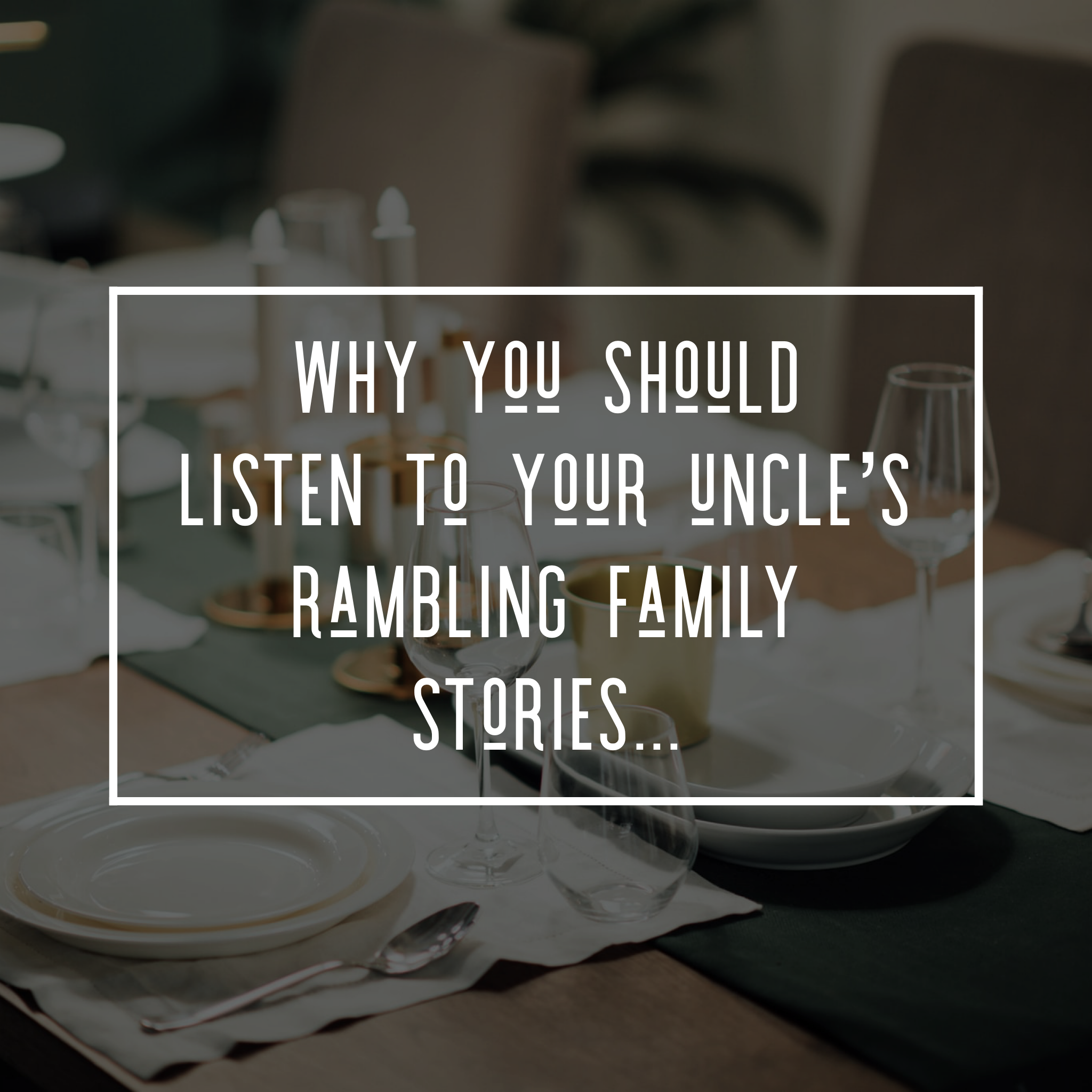 Why you should listen to your uncle's rambling family stories